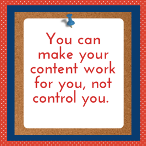 You can make your content work for you, not control you