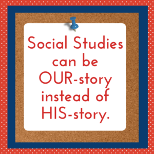 Social studies should be OUR-story not HIS-story!